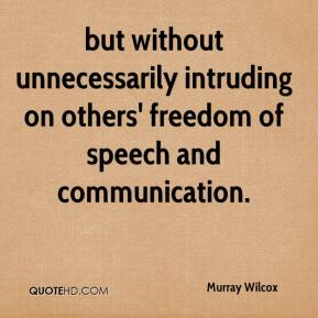 Murray Wilcox  - but without unnecessarily intruding on others' freedom of speech and communication.
