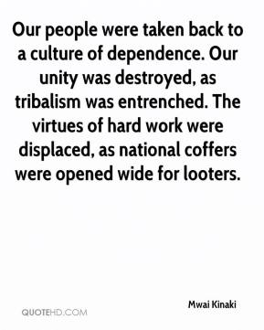 Mwai Kinaki  - Our people were taken back to a culture of dependence. Our unity was destroyed, as tribalism was entrenched. The virtues of hard work were displaced, as national coffers were opened wide for looters.