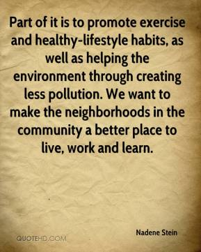 Part of it is to promote exercise and healthy-lifestyle habits, as well as helping the environment through creating less pollution. We want to make the neighborhoods in the community a better place to live, work and learn.