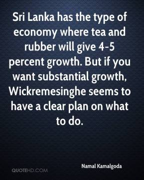 Sri Lanka has the type of economy where tea and rubber will give 4-5 percent growth. But if you want substantial growth, Wickremesinghe seems to have a clear plan on what to do.