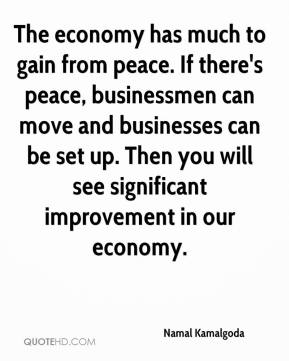The economy has much to gain from peace. If there's peace, businessmen can move and businesses can be set up. Then you will see significant improvement in our economy.
