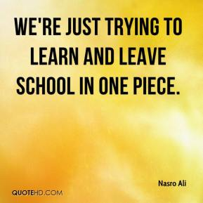 Nasro Ali  - We're just trying to learn and leave school in one piece.