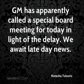 Natasha Tsiouris  - GM has apparently called a special board meeting for today in light of the delay. We await late day news.