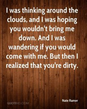 Nate Ramer  - I was thinking around the clouds, and I was hoping you wouldn't bring me down. And I was wandering if you would come with me. But then I realized that you're dirty.
