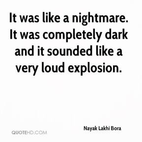 Nayak Lakhi Bora  - It was like a nightmare. It was completely dark and it sounded like a very loud explosion.