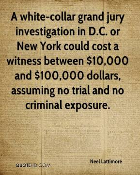 A white-collar grand jury investigation in D.C. or New York could cost a witness between $10,000 and $100,000 dollars, assuming no trial and no criminal exposure.