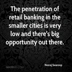 Neeraj Swaroop  - The penetration of retail banking in the smaller cities is very low and there's big opportunity out there.