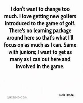 Nels Omdal  - I don't want to change too much. I love getting new golfers introduced to the game of golf. There's no learning package around here so that's what I'll focus on as much as I can. Same with juniors; I want to get as many as I can out here and involved in the game.