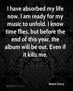 Neneh Cherry - I have absorbed my life now. I am ready for my music to unfold. I know time flies, but before the end of this year, the album will be out. Even if it kills me.