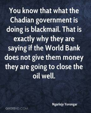 You know that what the Chadian government is doing is blackmail. That is exactly why they are saying if the World Bank does not give them money they are going to close the oil well.