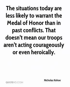 Nicholas Kehoe  - The situations today are less likely to warrant the Medal of Honor than in past conflicts. That doesn't mean our troops aren't acting courageously or even heroically.
