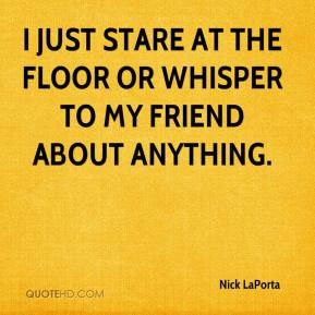 Nick LaPorta  - I just stare at the floor or whisper to my friend about anything.