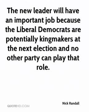 Nick Randall  - The new leader will have an important job because the Liberal Democrats are potentially kingmakers at the next election and no other party can play that role.