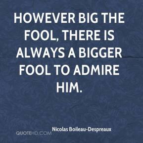 Nicolas Boileau-Despreaux - However big the fool, there is always a bigger fool to admire him.