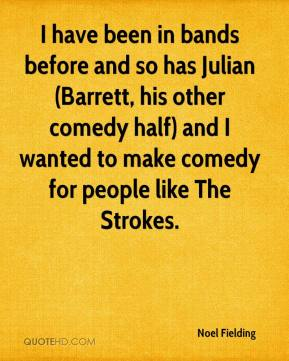 I have been in bands before and so has Julian (Barrett, his other comedy half) and I wanted to make comedy for people like The Strokes.