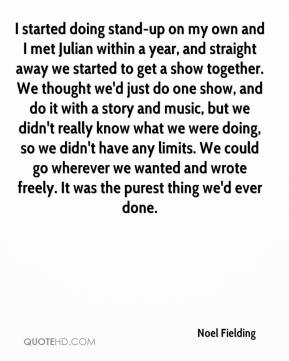 I started doing stand-up on my own and I met Julian within a year, and straight away we started to get a show together. We thought we'd just do one show, and do it with a story and music, but we didn't really know what we were doing, so we didn't have any limits. We could go wherever we wanted and wrote freely. It was the purest thing we'd ever done.