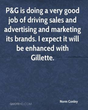 Norm Conley  - P&G is doing a very good job of driving sales and advertising and marketing its brands. I expect it will be enhanced with Gillette.