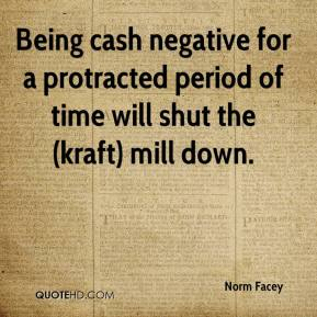 Norm Facey  - Being cash negative for a protracted period of time will shut the (kraft) mill down.