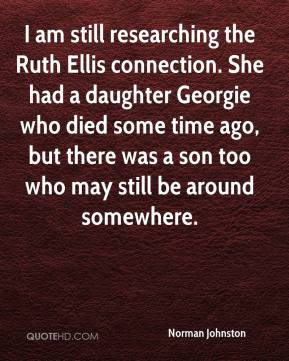 Norman Johnston  - I am still researching the Ruth Ellis connection. She had a daughter Georgie who died some time ago, but there was a son too who may still be around somewhere.