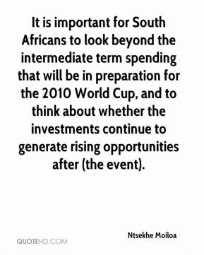 It is important for South Africans to look beyond the intermediate term spending that will be in preparation for the 2010 World Cup, and to think about whether the investments continue to generate rising opportunities after (the event).