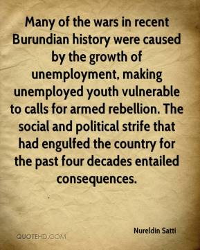 Nureldin Satti  - Many of the wars in recent Burundian history were caused by the growth of unemployment, making unemployed youth vulnerable to calls for armed rebellion. The social and political strife that had engulfed the country for the past four decades entailed consequences.