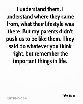 I understand them. I understand where they came from, what their lifestyle was there. But my parents didn't push us to be like them. They said do whatever you think right, but remember the important things in life.