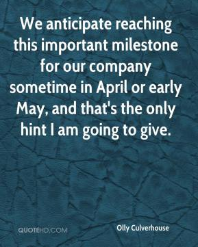 Olly Culverhouse  - We anticipate reaching this important milestone for our company sometime in April or early May, and that's the only hint I am going to give.
