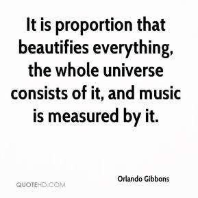 Orlando Gibbons - It is proportion that beautifies everything, the whole universe consists of it, and music is measured by it.