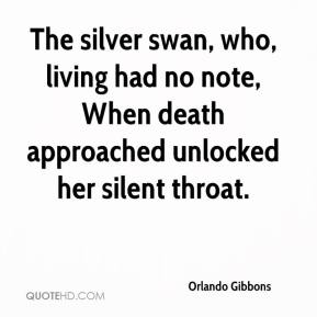 Orlando Gibbons - The silver swan, who, living had no note, When death approached unlocked her silent throat.