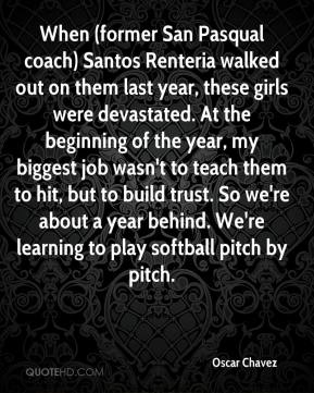 When (former San Pasqual coach) Santos Renteria walked out on them last year, these girls were devastated. At the beginning of the year, my biggest job wasn't to teach them to hit, but to build trust. So we're about a year behind. We're learning to play softball pitch by pitch.