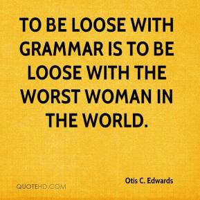 Otis C. Edwards  - To be loose with grammar is to be loose with the worst woman in the world.