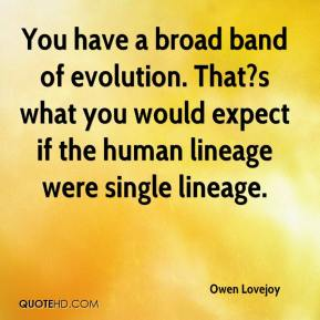 Owen Lovejoy  - You have a broad band of evolution. That?s what you would expect if the human lineage were single lineage.