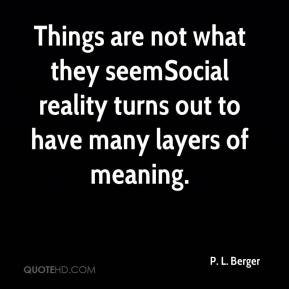 Things are not what they seem…Social reality turns out to have many layers of meaning.