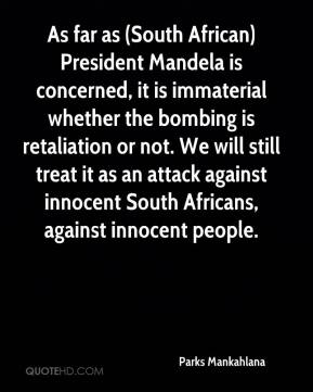 Parks Mankahlana  - As far as (South African) President Mandela is concerned, it is immaterial whether the bombing is retaliation or not. We will still treat it as an attack against innocent South Africans, against innocent people.