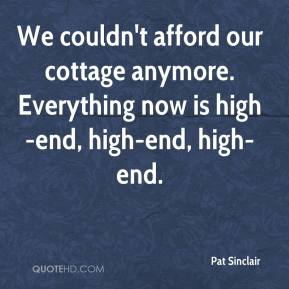 Pat Sinclair  - We couldn't afford our cottage anymore. Everything now is high-end, high-end, high-end.