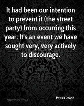 Patrick Deane  - It had been our intention to prevent it (the street party) from occurring this year. It's an event we have sought very, very actively to discourage.