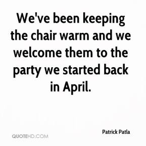 Patrick Patla  - We've been keeping the chair warm and we welcome them to the party we started back in April.