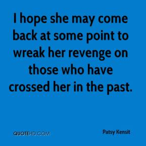 Patsy Kensit  - I hope she may come back at some point to wreak her revenge on those who have crossed her in the past.