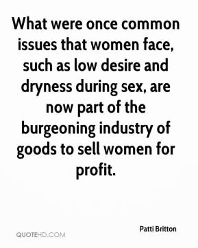 Patti Britton  - What were once common issues that women face, such as low desire and dryness during sex, are now part of the burgeoning industry of goods to sell women for profit.