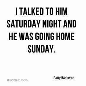 Patty Barilovich  - I talked to him Saturday night and he was going home Sunday.