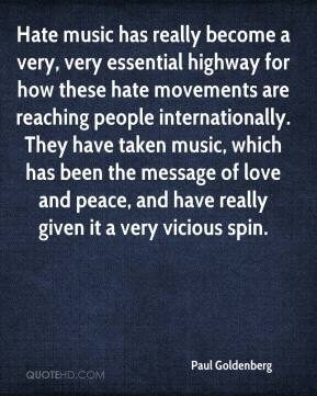 Paul Goldenberg  - Hate music has really become a very, very essential highway for how these hate movements are reaching people internationally. They have taken music, which has been the message of love and peace, and have really given it a very vicious spin.