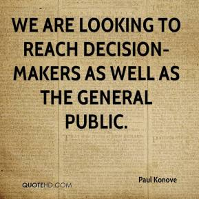 Paul Konove  - We are looking to reach decision-makers as well as the general public.