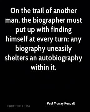 Paul Murray Kendall  - On the trail of another man, the biographer must put up with finding himself at every turn; any biography uneasily shelters an autobiography within it.