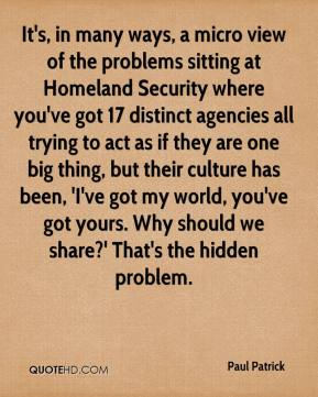 Paul Patrick  - It's, in many ways, a micro view of the problems sitting at Homeland Security where you've got 17 distinct agencies all trying to act as if they are one big thing, but their culture has been, 'I've got my world, you've got yours. Why should we share?' That's the hidden problem.