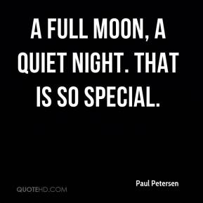 Paul Petersen  - A full moon, a quiet night. That is so special.