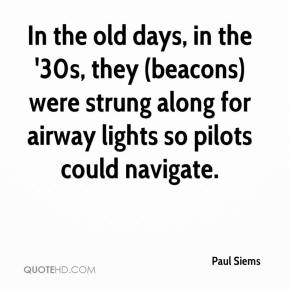 Paul Siems  - In the old days, in the '30s, they (beacons) were strung along for airway lights so pilots could navigate.