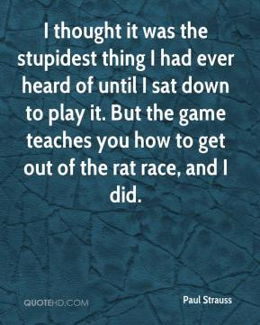 Paul Strauss  - I thought it was the stupidest thing I had ever heard of until I sat down to play it. But the game teaches you how to get out of the rat race, and I did.