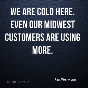 Paul Weinwurm  - We are cold here. Even our Midwest customers are using more.