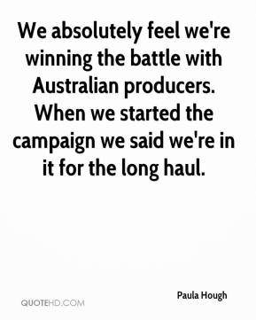 Paula Hough  - We absolutely feel we're winning the battle with Australian producers. When we started the campaign we said we're in it for the long haul.