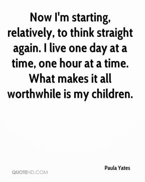 Paula Yates - Now I'm starting, relatively, to think straight again. I live one day at a time, one hour at a time. What makes it all worthwhile is my children.